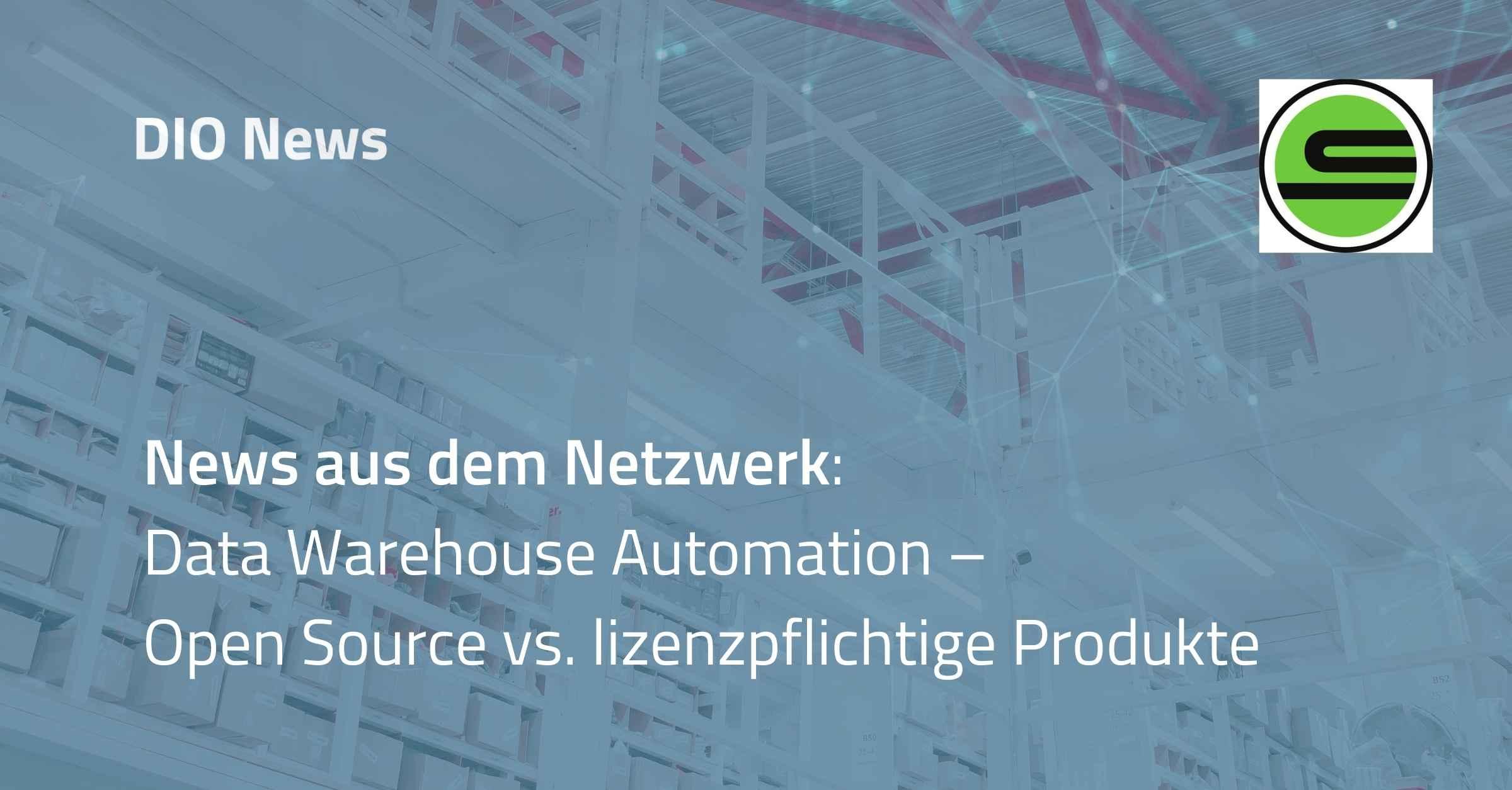 News aus dem Netzwerk: Data Warehouse Automation – Open Source vs. lizenzpflichtige Produkte