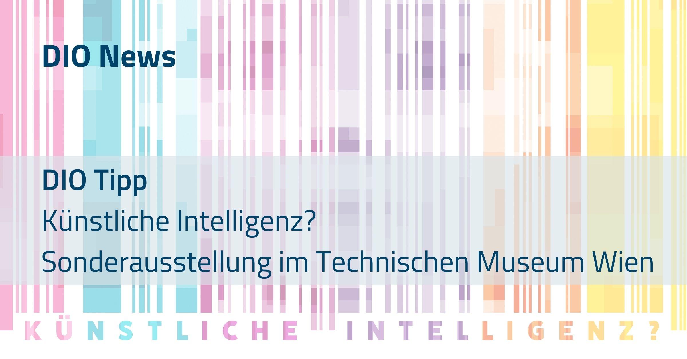 DIO Tipp Künstliche Intelligenz? Sonderausstellung im Technischen Museum Wien