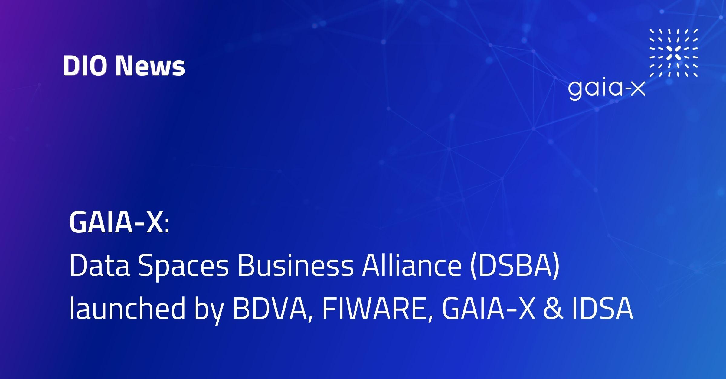 GAIA-X:  Data Spaces Business Alliance (DSBA) launched by BDVA, FIWARE, GAIA-X & IDSA